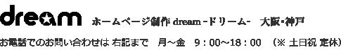 ホームページ制作、オンラインショッピング、ランディングページ、スマホサイト、SEO対策、更新代行までご質問やご相談などがございましたら 大阪・神戸のホームページ制作会社ドリームまでお気軽に!